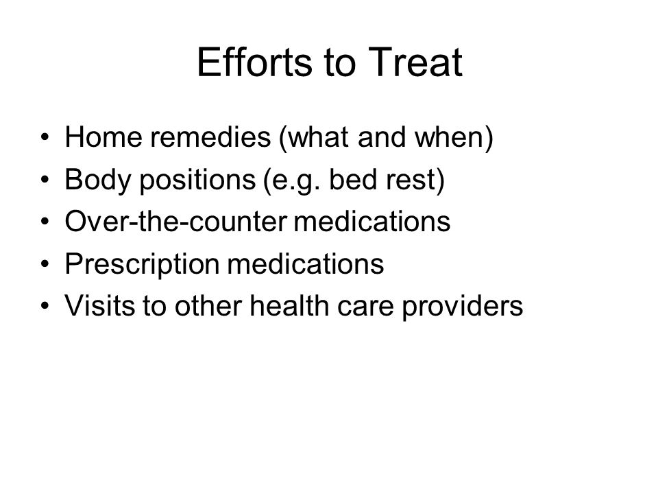 Efforts to Treat Home remedies (what and when) Body positions (e.g.