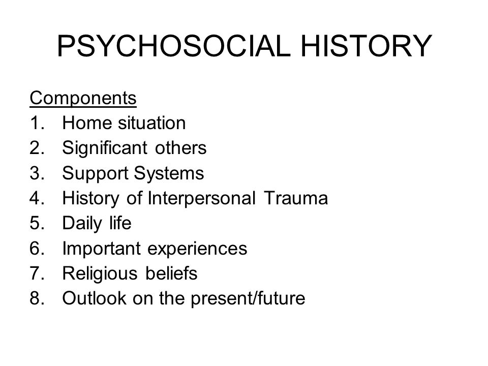 PSYCHOSOCIAL HISTORY Components 1.Home situation 2.Significant others 3.Support Systems 4.History of Interpersonal Trauma 5.Daily life 6.Important experiences 7.Religious beliefs 8.Outlook on the present/future