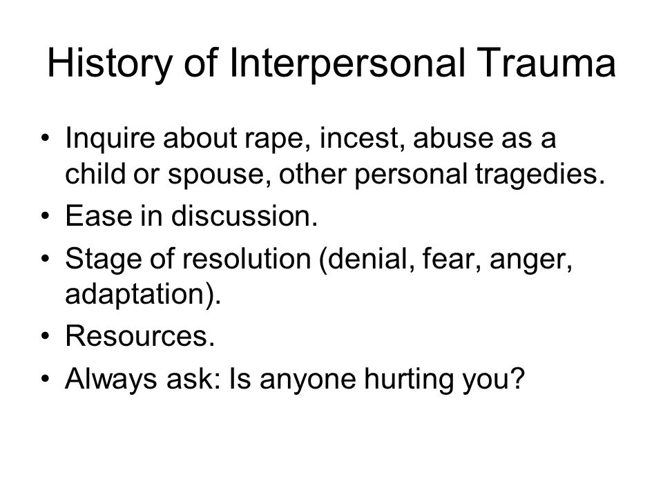History of Interpersonal Trauma Inquire about rape, incest, abuse as a child or spouse, other personal tragedies.