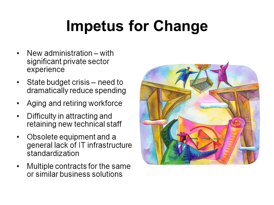 Impetus for Change New administration – with significant private sector experience State budget crisis – need to dramatically reduce spending Aging and retiring workforce Difficulty in attracting and retaining new technical staff Obsolete equipment and a general lack of IT infrastructure standardization Multiple contracts for the same or similar business solutions