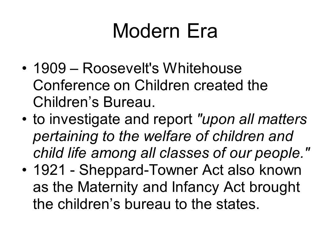Modern Era 1909 – Roosevelt s Whitehouse Conference on Children created the Children's Bureau.