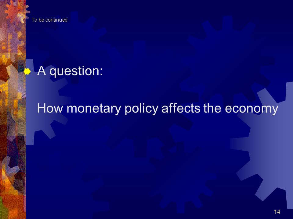 To be continued  A question: How monetary policy affects the economy 14