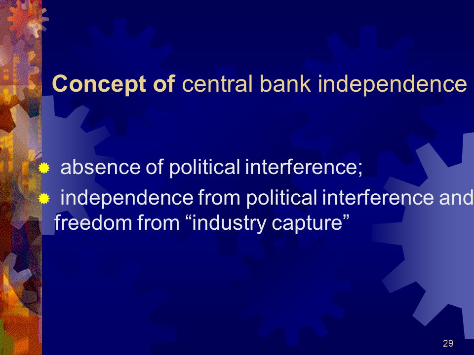 Concept of central bank independence  absence of political interference;  independence from political interference and freedom from industry capture 29