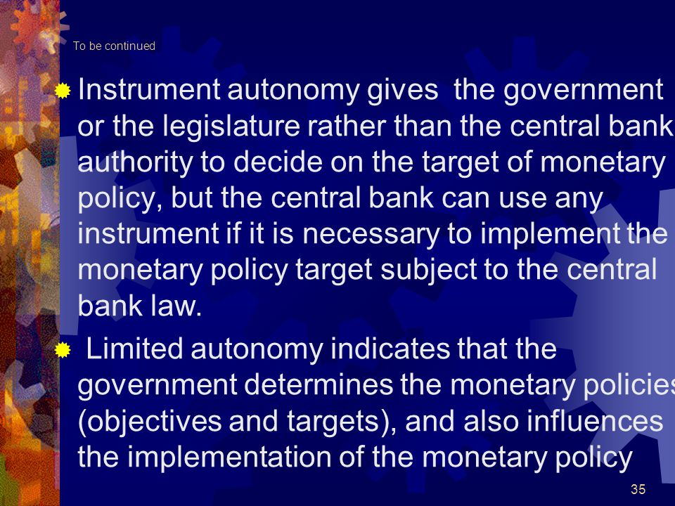 To be continued  Instrument autonomy gives the government or the legislature rather than the central bank authority to decide on the target of monetary policy, but the central bank can use any instrument if it is necessary to implement the monetary policy target subject to the central bank law.