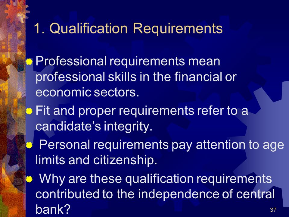 1. Qualification Requirements  Professional requirements mean professional skills in the financial or economic sectors.  Fit and proper requirements