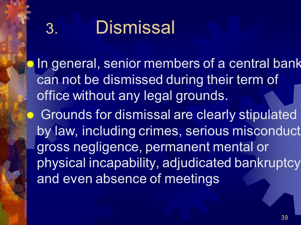 3. Dismissal  In general, senior members of a central bank can not be dismissed during their term of office without any legal grounds.  Grounds for