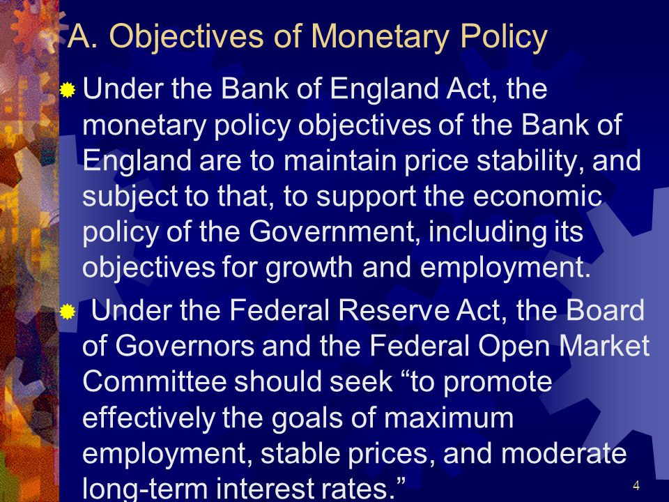 A. Objectives of Monetary Policy  Under the Bank of England Act, the monetary policy objectives of the Bank of England are to maintain price stabilit
