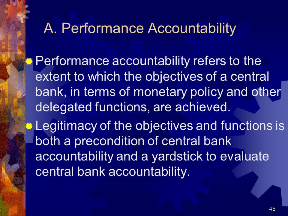 A. Performance Accountability  Performance accountability refers to the extent to which the objectives of a central bank, in terms of monetary policy