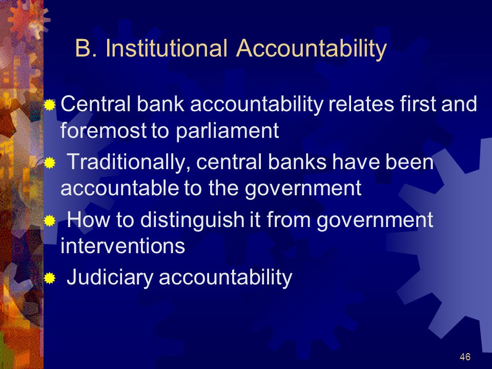 B. Institutional Accountability  Central bank accountability relates first and foremost to parliament  Traditionally, central banks have been accoun