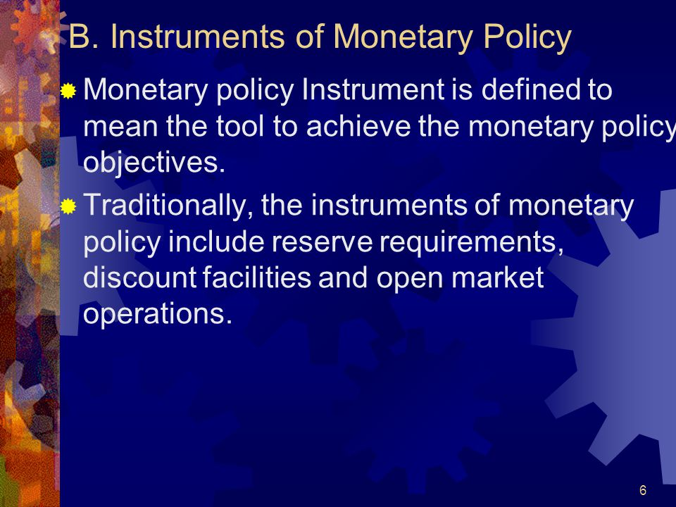 B. Instruments of Monetary Policy  Monetary policy Instrument is defined to mean the tool to achieve the monetary policy objectives.  Traditionally,