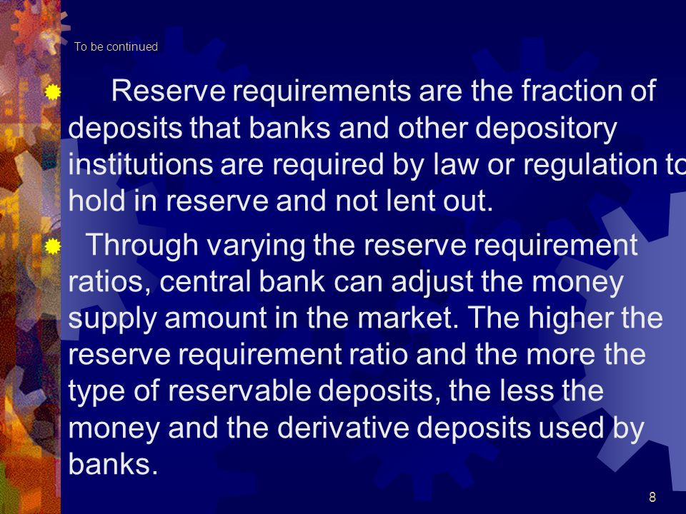 To be continued  Reserve requirements are the fraction of deposits that banks and other depository institutions are required by law or regulation to hold in reserve and not lent out.