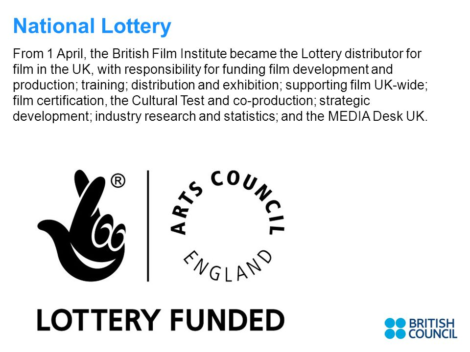 National Lottery From 1 April, the British Film Institute became the Lottery distributor for film in the UK, with responsibility for funding film development and production; training; distribution and exhibition; supporting film UK-wide; film certification, the Cultural Test and co-production; strategic development; industry research and statistics; and the MEDIA Desk UK.