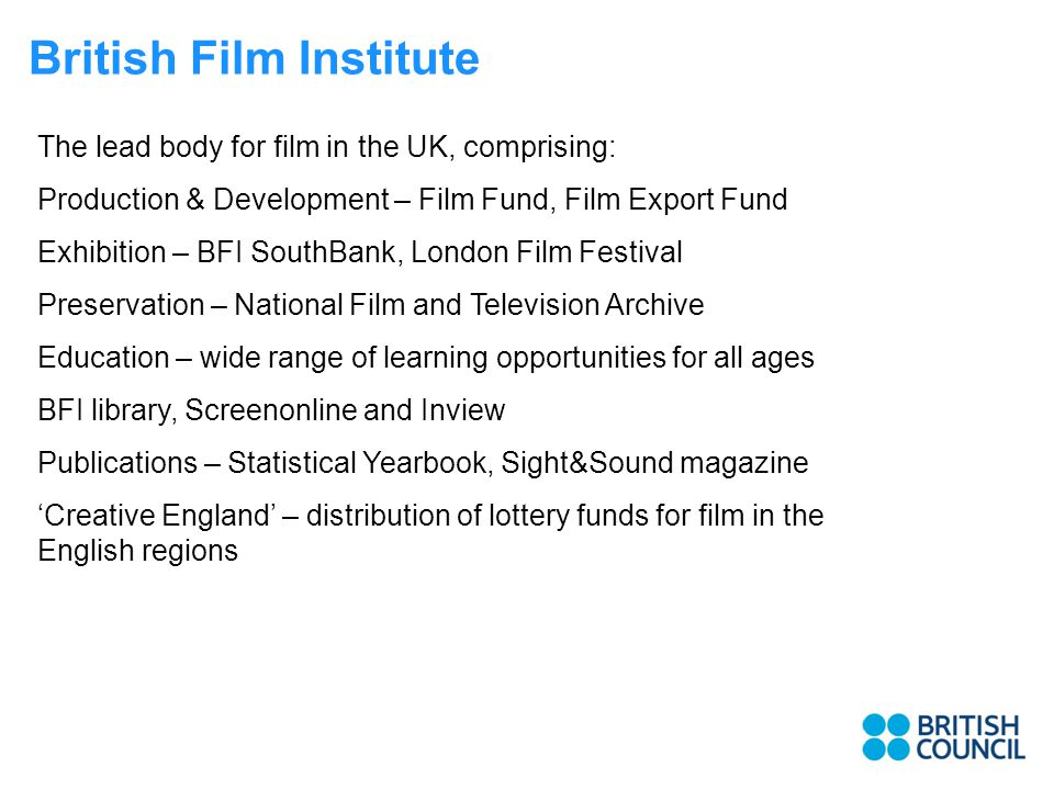 The lead body for film in the UK, comprising: Production & Development – Film Fund, Film Export Fund Exhibition – BFI SouthBank, London Film Festival Preservation – National Film and Television Archive Education – wide range of learning opportunities for all ages BFI library, Screenonline and Inview Publications – Statistical Yearbook, Sight&Sound magazine 'Creative England' – distribution of lottery funds for film in the English regions