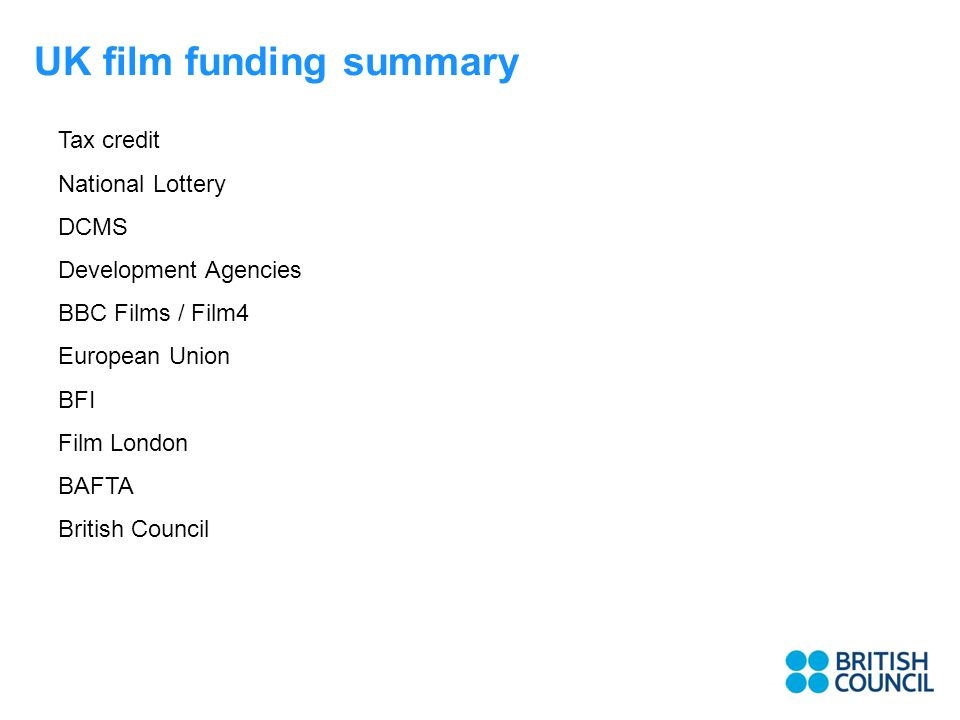 UK film funding summary Tax credit National Lottery DCMS Development Agencies BBC Films / Film4 European Union BFI Film London BAFTA British Council