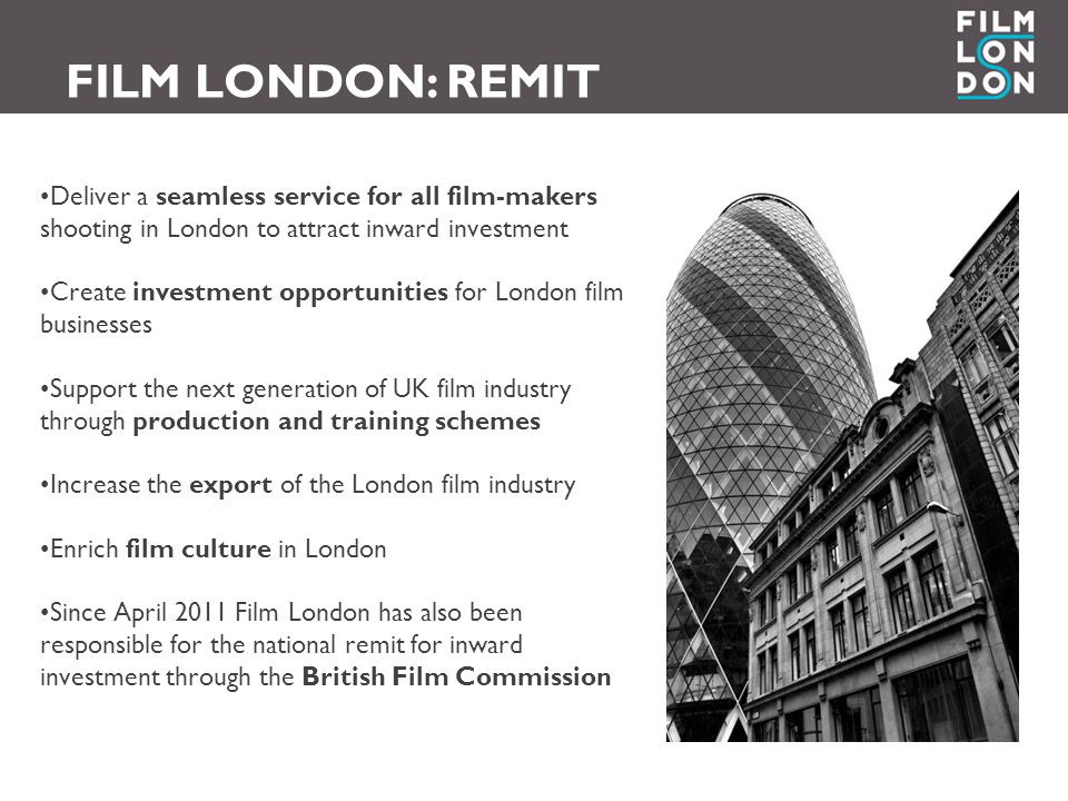 Deliver a seamless service for all film-makers shooting in London to attract inward investment Create investment opportunities for London film businesses Support the next generation of UK film industry through production and training schemes Increase the export of the London film industry Enrich film culture in London Since April 2011 Film London has also been responsible for the national remit for inward investment through the British Film Commission FILM LONDON: REMIT