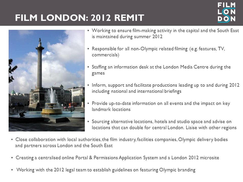 FILM LONDON: 2012 REMIT Working to ensure film-making activity in the capital and the South East is maintained during summer 2012 Responsible for all non-Olympic related filming (e.g.