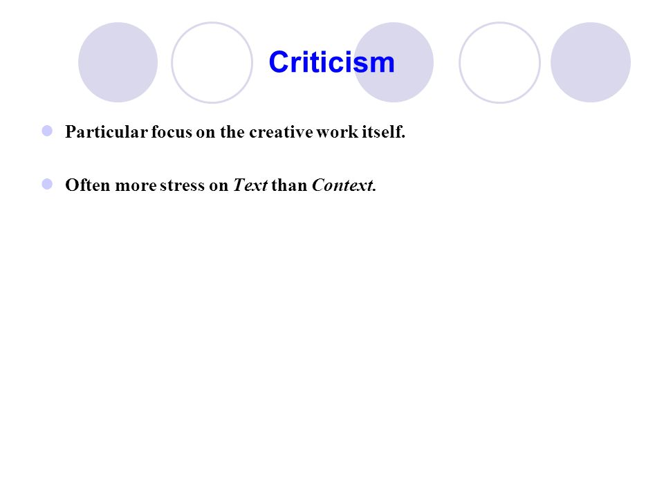 Criticism Particular focus on the creative work itself. Often more stress on Text than Context.