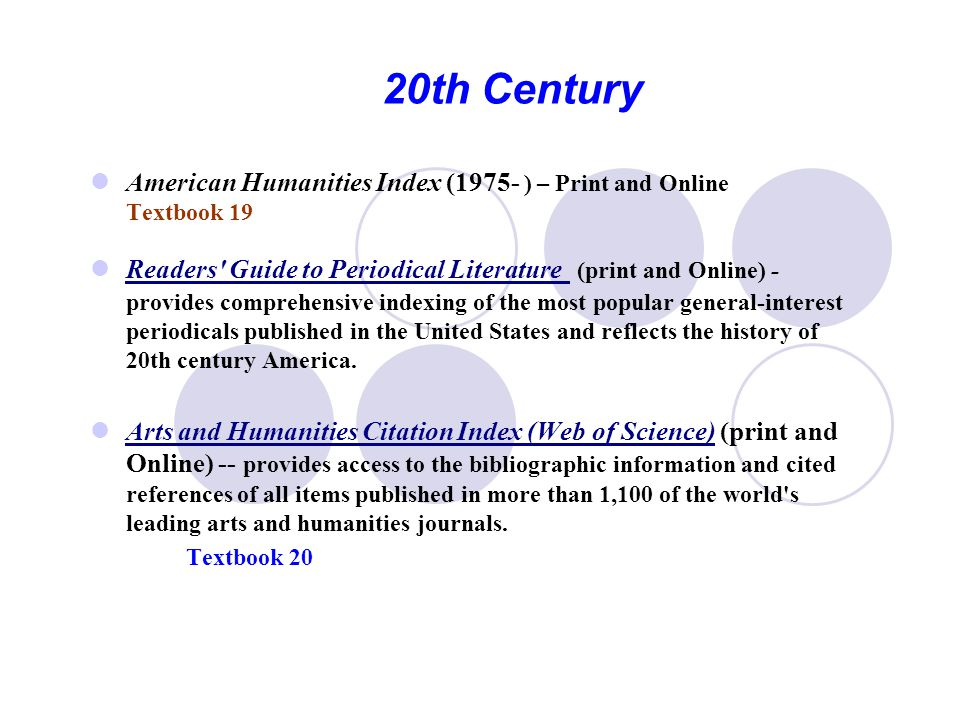 20th Century American Humanities Index (1975- ) – Print and Online Textbook 19 Readers Guide to Periodical Literature (print and Online) - provides comprehensive indexing of the most popular general-interest periodicals published in the United States and reflects the history of 20th century America.