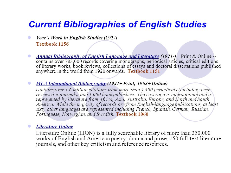 Current Bibliographies of English Studies Year s Work in English Studies (192-) Textbook 1156 Annual Bibliography of English Language and Literature (1921-) – Print & Online -- contains over 783,000 records covering monographs, periodical articles, critical editions of literary works, book reviews, collections of essays and doctoral dissertations published anywhere in the world from 1920 onwards.