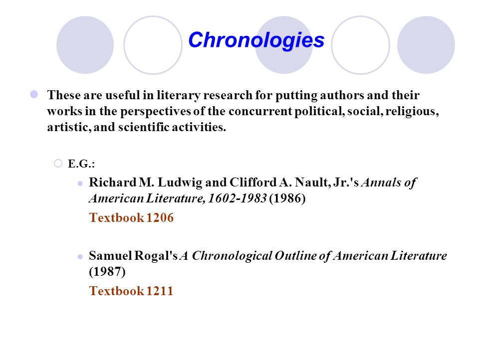 Chronologies These are useful in literary research for putting authors and their works in the perspectives of the concurrent political, social, religious, artistic, and scientific activities.