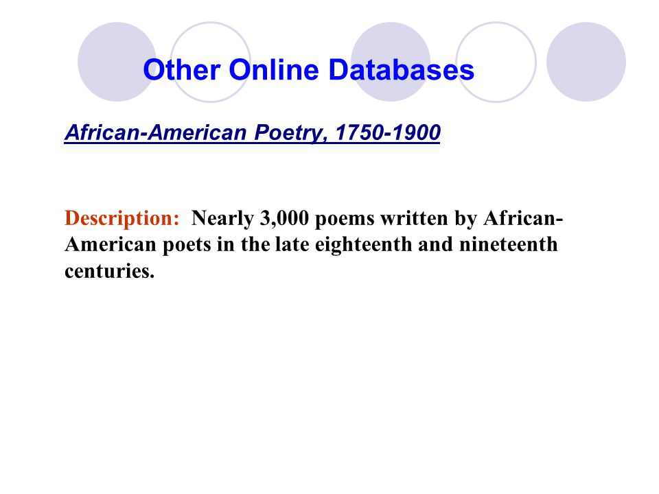 Other Online Databases African-American Poetry, 1750-1900 Description: Nearly 3,000 poems written by African- American poets in the late eighteenth and nineteenth centuries.