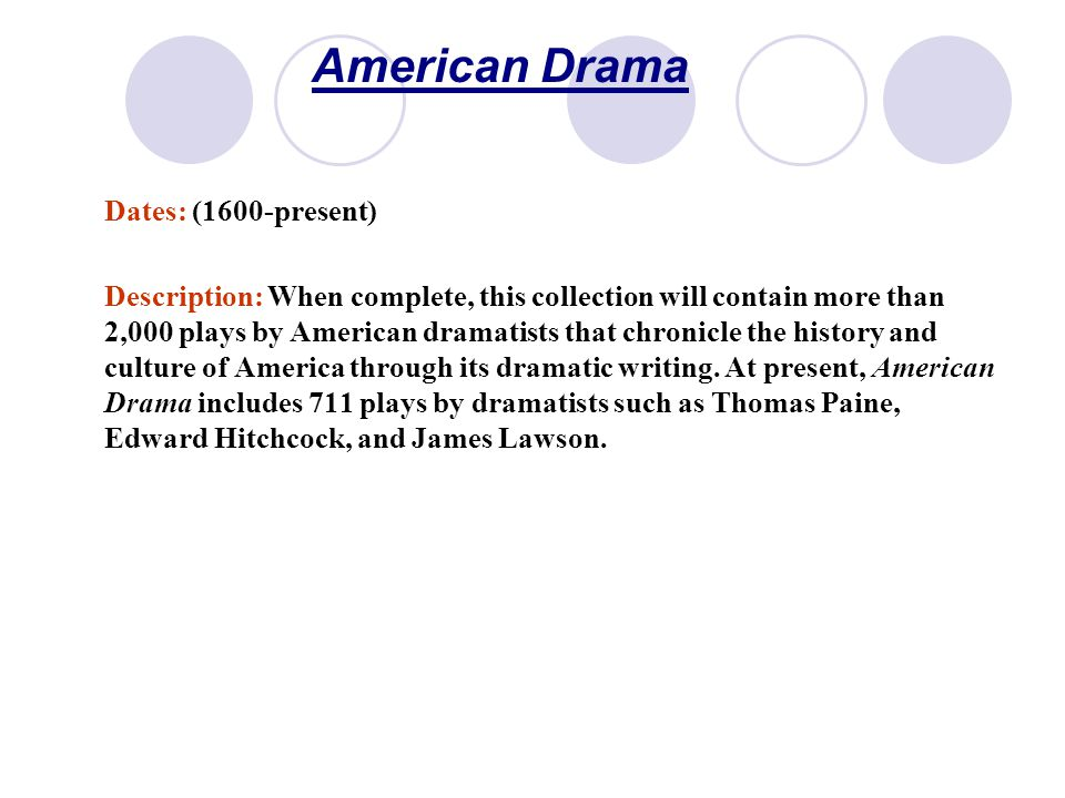 American Drama Dates: (1600-present) Description: When complete, this collection will contain more than 2,000 plays by American dramatists that chronicle the history and culture of America through its dramatic writing.