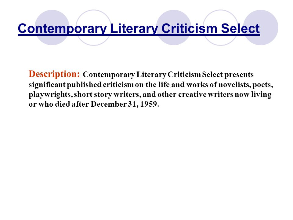 Contemporary Literary Criticism Select Description: Contemporary Literary Criticism Select presents significant published criticism on the life and works of novelists, poets, playwrights, short story writers, and other creative writers now living or who died after December 31, 1959.