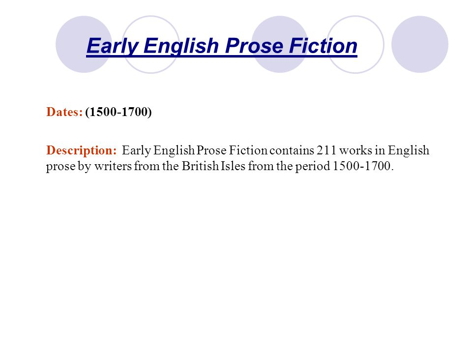 Early English Prose Fiction Dates: (1500-1700) Description: Early English Prose Fiction contains 211 works in English prose by writers from the British Isles from the period 1500-1700.