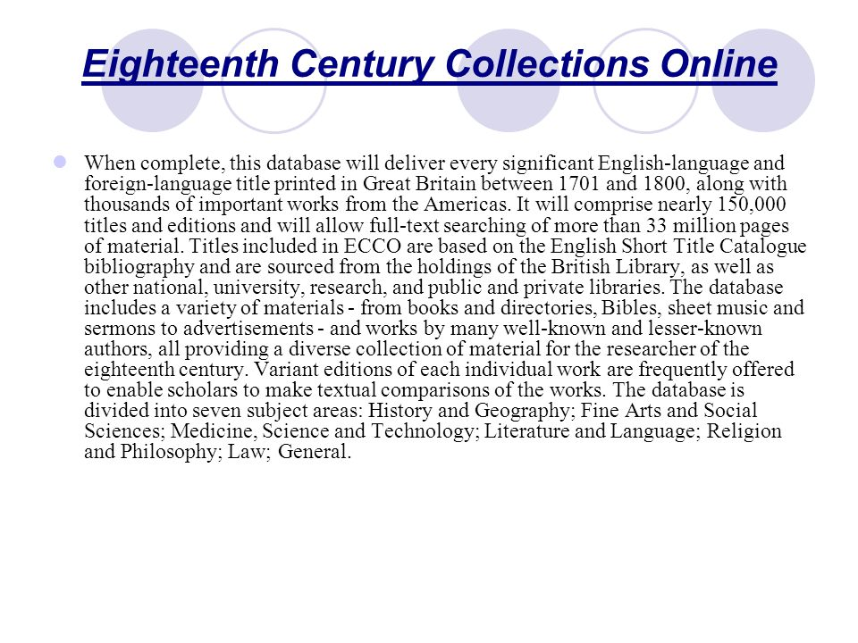 Eighteenth Century Collections Online When complete, this database will deliver every significant English-language and foreign-language title printed in Great Britain between 1701 and 1800, along with thousands of important works from the Americas.
