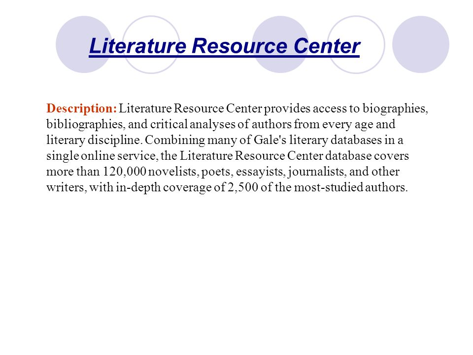 Literature Resource Center Description: Literature Resource Center provides access to biographies, bibliographies, and critical analyses of authors from every age and literary discipline.