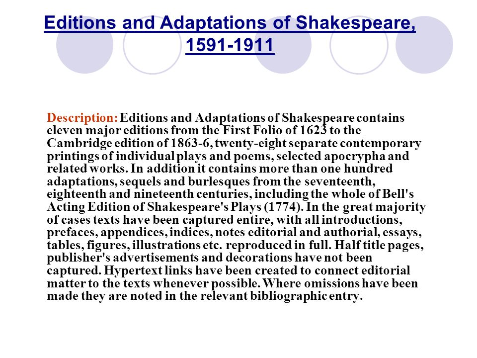 Editions and Adaptations of Shakespeare, 1591-1911 Description: Editions and Adaptations of Shakespeare contains eleven major editions from the First Folio of 1623 to the Cambridge edition of 1863-6, twenty-eight separate contemporary printings of individual plays and poems, selected apocrypha and related works.