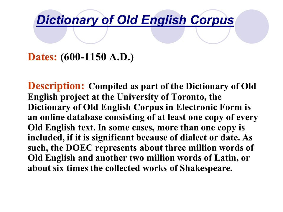 Dictionary of Old English Corpus Dates: (600-1150 A.D.) Description: Compiled as part of the Dictionary of Old English project at the University of Toronto, the Dictionary of Old English Corpus in Electronic Form is an online database consisting of at least one copy of every Old English text.
