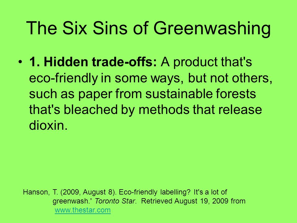 The Six Sins of Greenwashing 1. Hidden trade-offs: A product that's eco-friendly in some ways, but not others, such as paper from sustainable forests