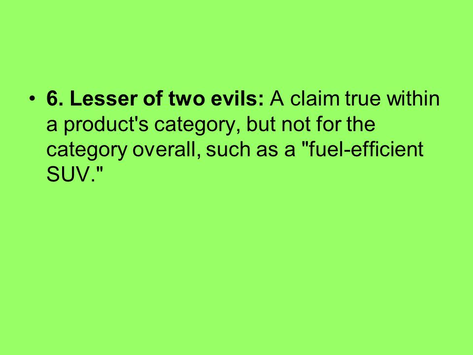 6. Lesser of two evils: A claim true within a product's category, but not for the category overall, such as a