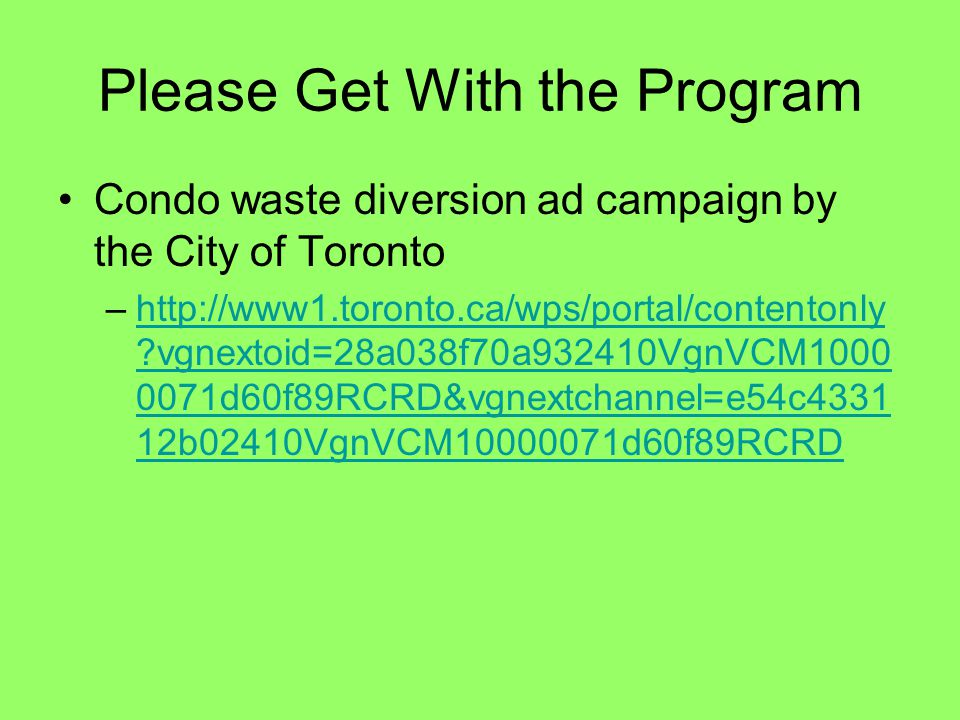 Please Get With the Program Condo waste diversion ad campaign by the City of Toronto –http://www1.toronto.ca/wps/portal/contentonly vgnextoid=28a038f70a932410VgnVCM1000 0071d60f89RCRD&vgnextchannel=e54c4331 12b02410VgnVCM10000071d60f89RCRDhttp://www1.toronto.ca/wps/portal/contentonly vgnextoid=28a038f70a932410VgnVCM1000 0071d60f89RCRD&vgnextchannel=e54c4331 12b02410VgnVCM10000071d60f89RCRD