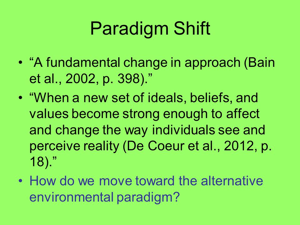 """Paradigm Shift """"A fundamental change in approach (Bain et al., 2002, p. 398)."""" """"When a new set of ideals, beliefs, and values become strong enough to"""
