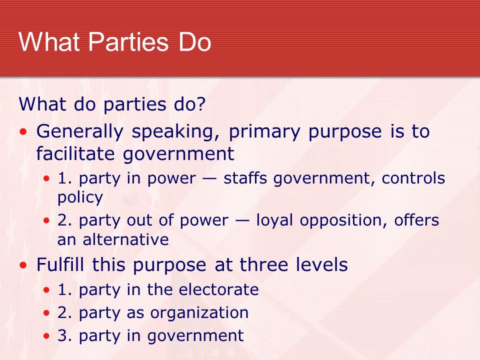 What Parties Do What do parties do? Generally speaking, primary purpose is to facilitate government 1. party in power — staffs government, controls po