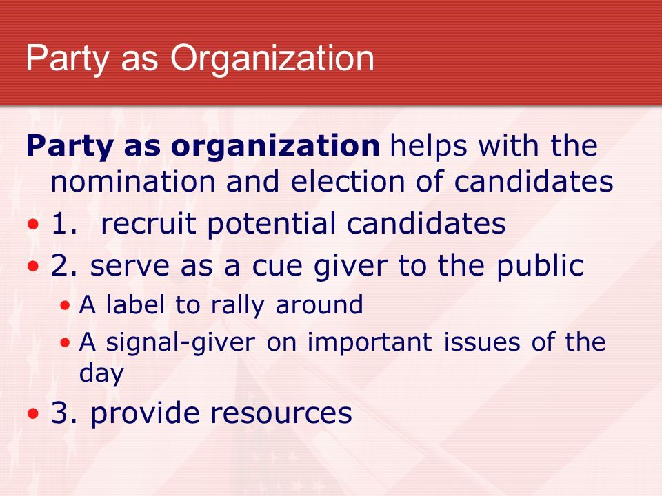Party as Organization Party as organization helps with the nomination and election of candidates 1. recruit potential candidates 2. serve as a cue giv