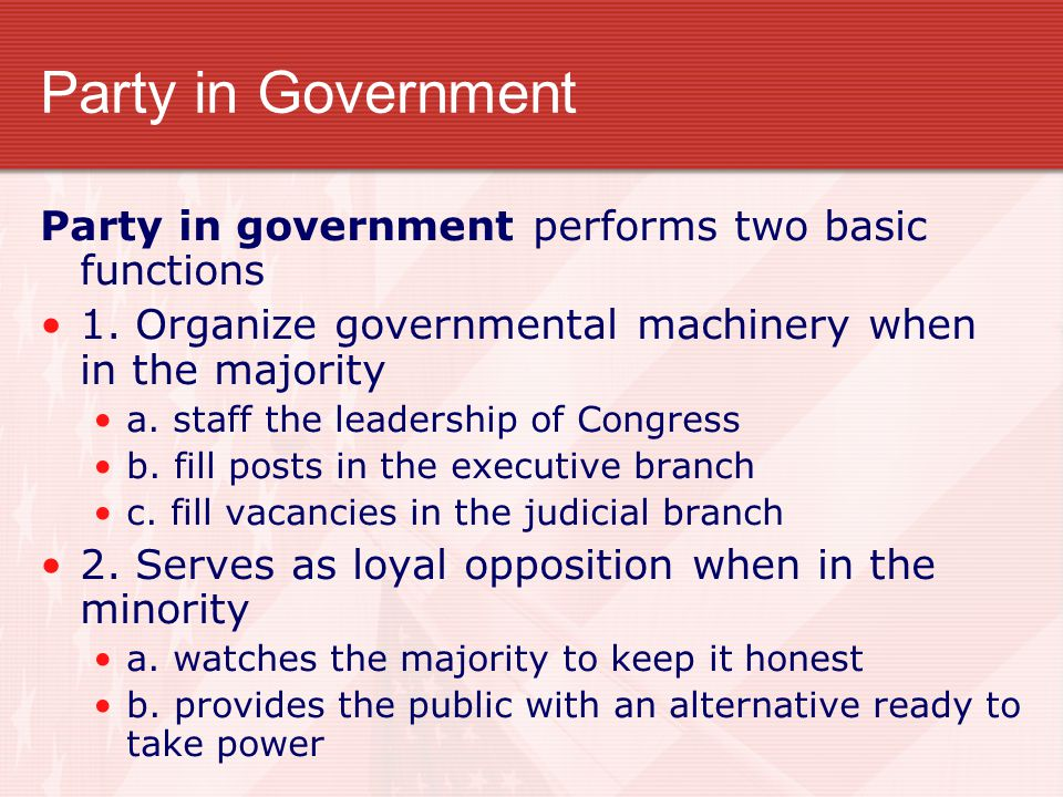 Party in Government Party in government performs two basic functions 1. Organize governmental machinery when in the majority a. staff the leadership o