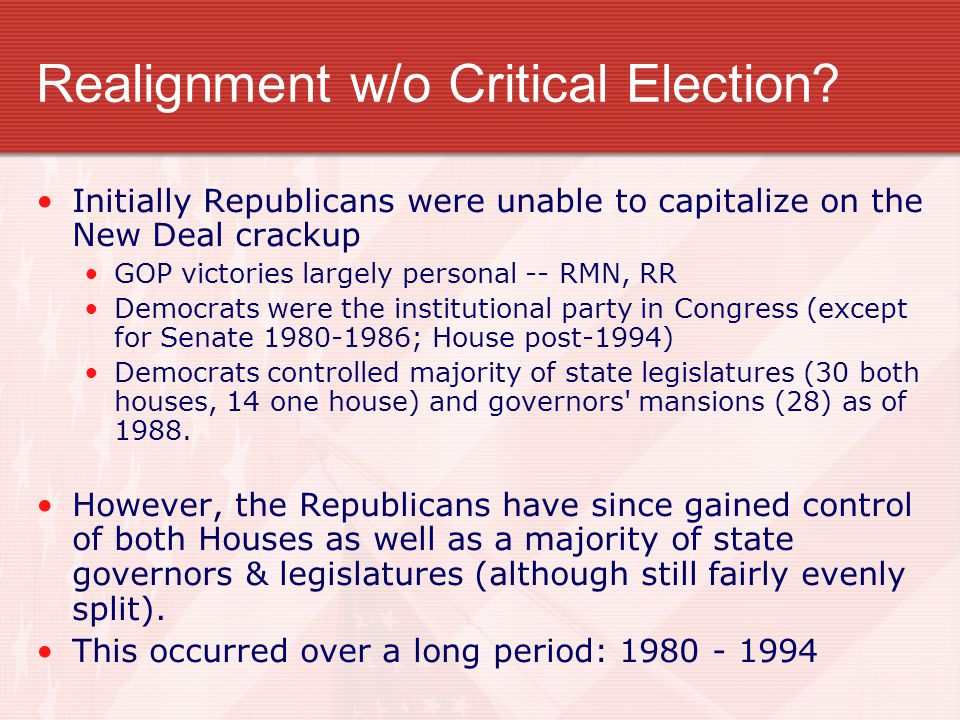 Realignment w/o Critical Election? Initially Republicans were unable to capitalize on the New Deal crackup GOP victories largely personal -- RMN, RR D