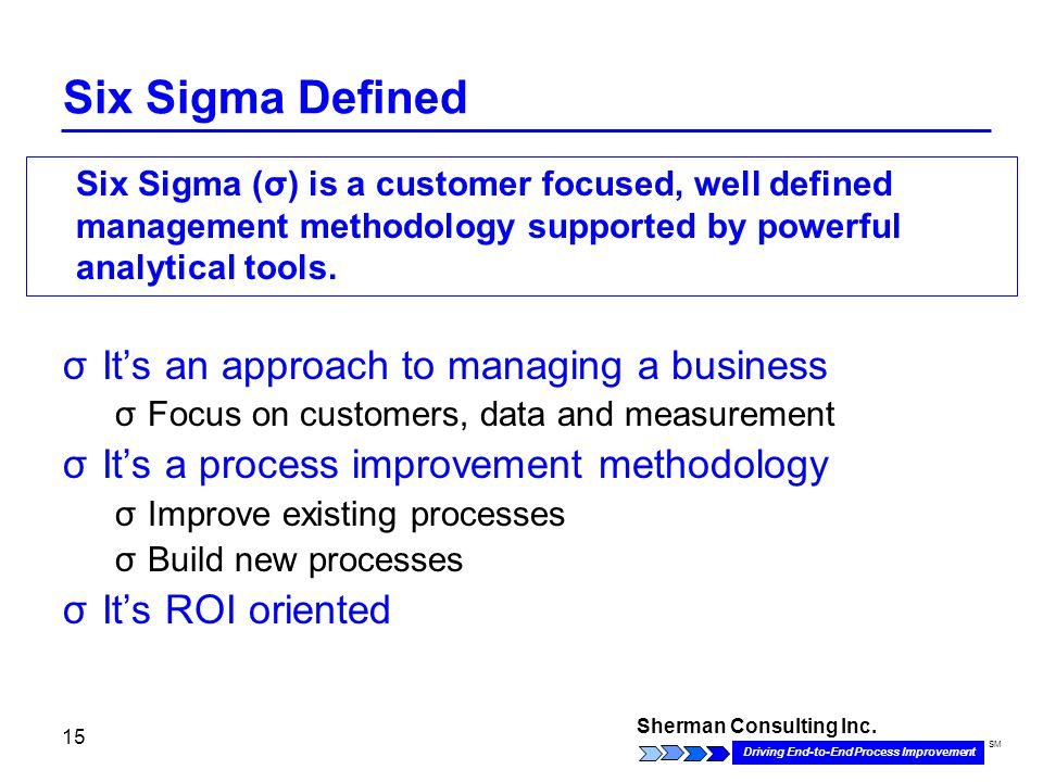 Sherman Consulting Inc. Driving End-to-End Process Improvement SM 15 Six Sigma Defined σIt's an approach to managing a business σFocus on customers, d