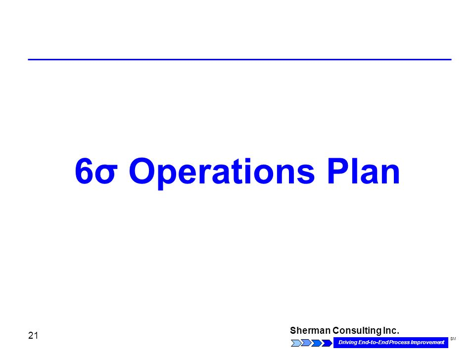 Sherman Consulting Inc. Driving End-to-End Process Improvement SM 21 6σ Operations Plan