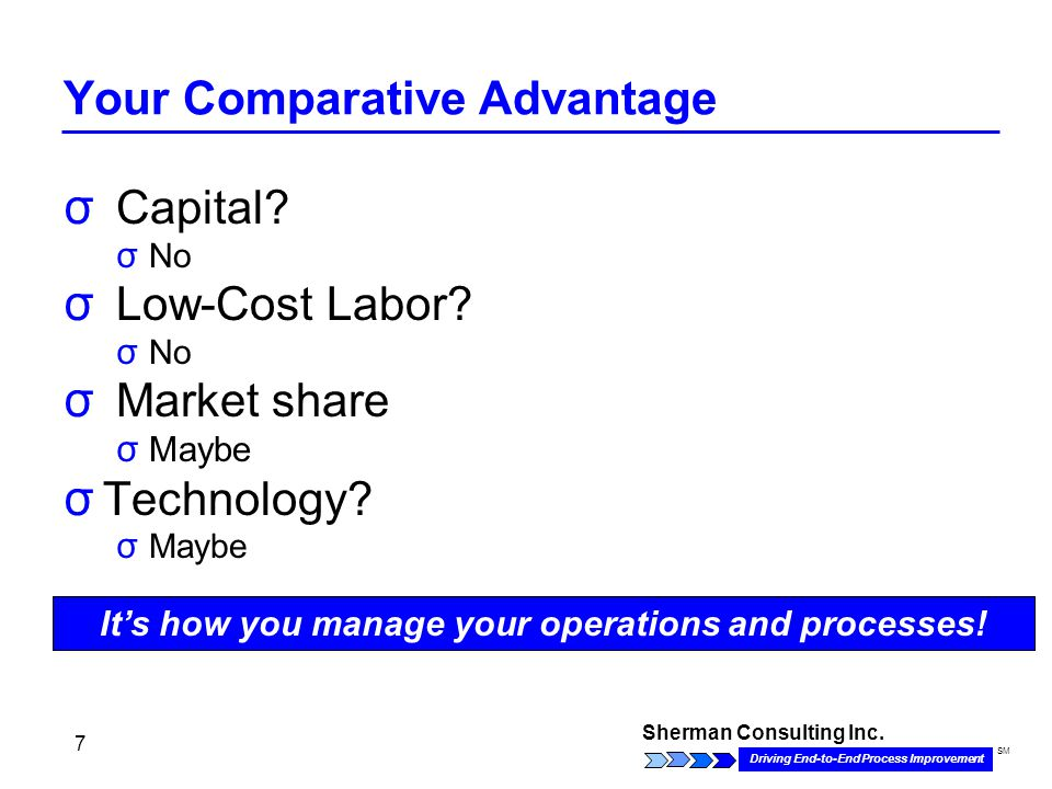 Sherman Consulting Inc. Driving End-to-End Process Improvement SM 7 Your Comparative Advantage σ Capital? σ No σ Low-Cost Labor? σ No σ Market share σ