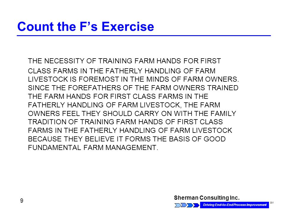 Sherman Consulting Inc. Driving End-to-End Process Improvement SM 9 Count the F's Exercise THE NECESSITY OF TRAINING FARM HANDS FOR FIRST CLASS FARMS