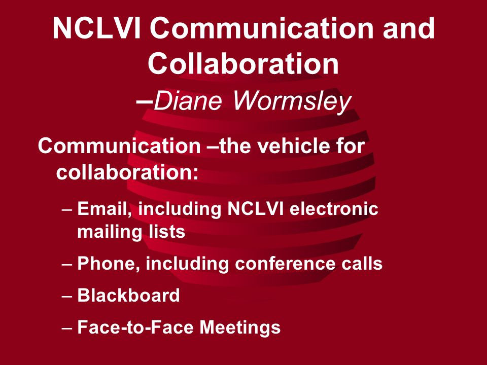NCLVI Communication and Collaboration – Diane Wormsley Communication –the vehicle for collaboration: –Email, including NCLVI electronic mailing lists –Phone, including conference calls –Blackboard –Face-to-Face Meetings
