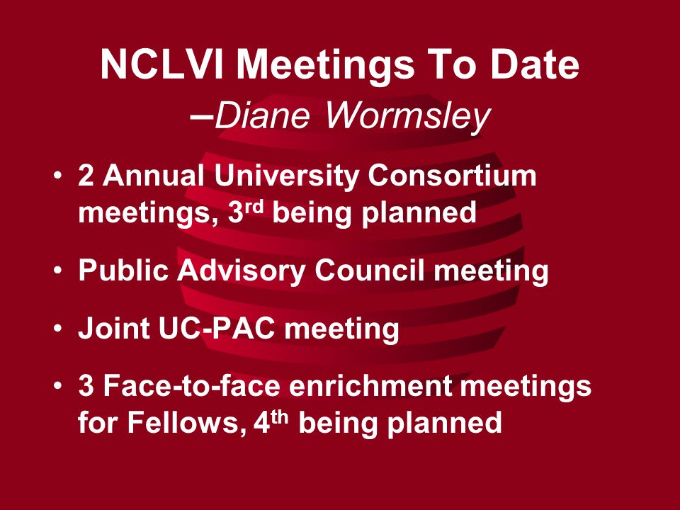 NCLVI Meetings To Date – Diane Wormsley 2 Annual University Consortium meetings, 3 rd being planned Public Advisory Council meeting Joint UC-PAC meeting 3 Face-to-face enrichment meetings for Fellows, 4 th being planned