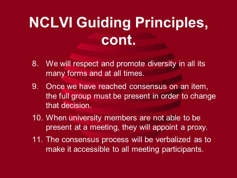 NCLVI Guiding Principles, cont. 8.We will respect and promote diversity in all its many forms and at all times. 9.Once we have reached consensus on an