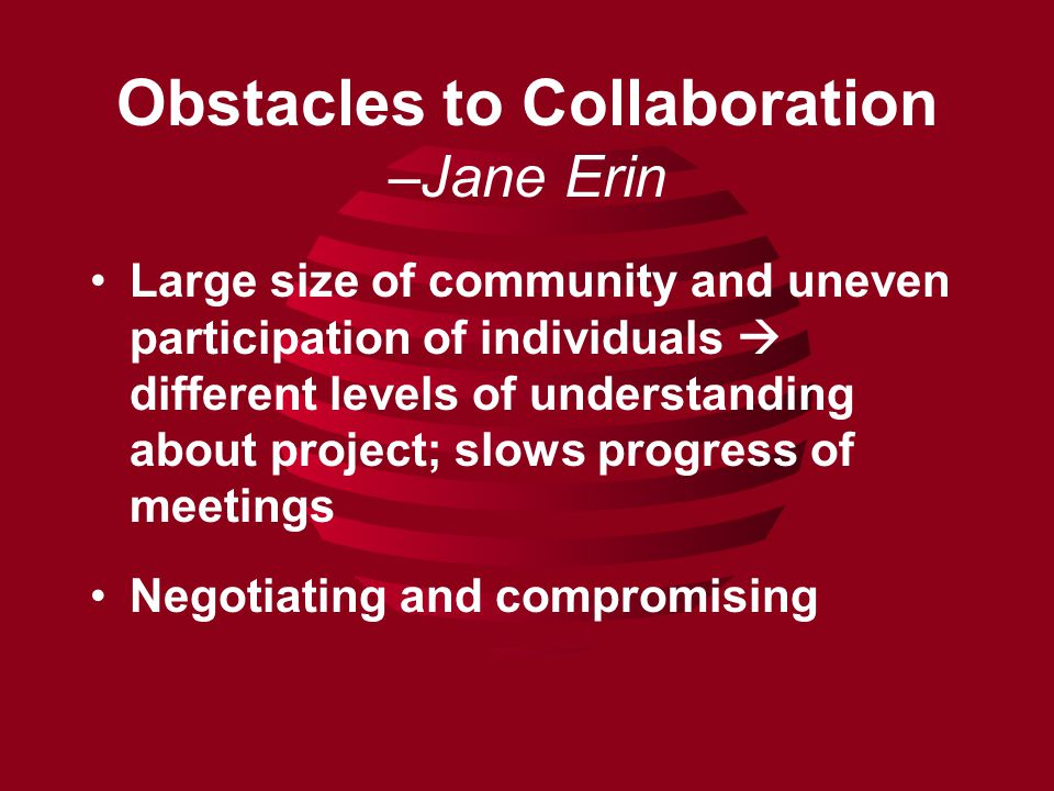 Obstacles to Collaboration –Jane Erin Large size of community and uneven participation of individuals  different levels of understanding about project; slows progress of meetings Negotiating and compromising