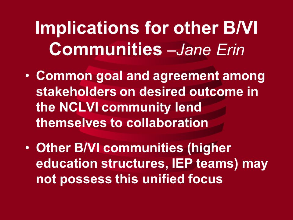 Implications for other B/VI Communities –Jane Erin Common goal and agreement among stakeholders on desired outcome in the NCLVI community lend themselves to collaboration Other B/VI communities (higher education structures, IEP teams) may not possess this unified focus