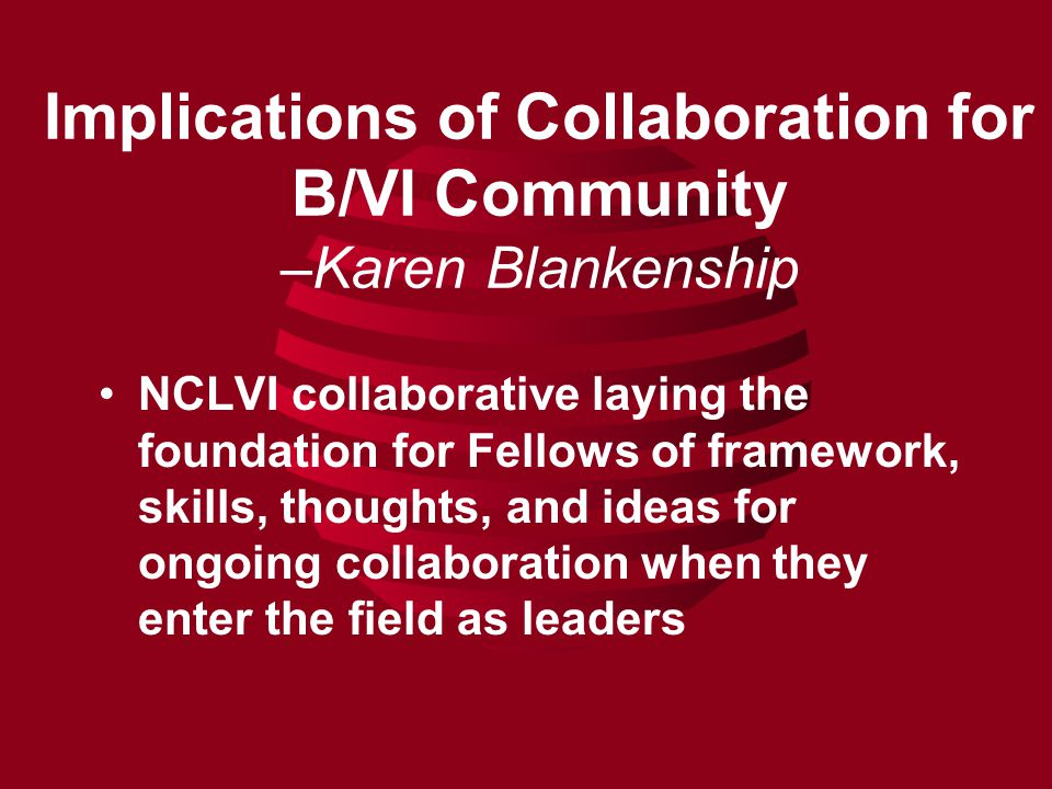 Implications of Collaboration for B/VI Community –Karen Blankenship NCLVI collaborative laying the foundation for Fellows of framework, skills, thoughts, and ideas for ongoing collaboration when they enter the field as leaders
